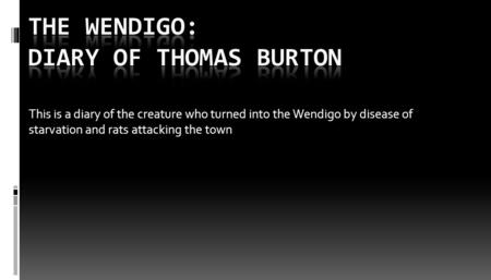 This is a diary of the creature who turned into the Wendigo by disease of starvation and rats attacking the town.