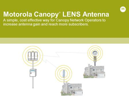 Motorola Canopy  LENS Antenna A simple, cost effective way for Canopy Network Operators to increase antenna gain and reach more subscribers.