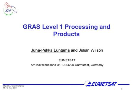 GRAS SAF User Workshop 11 - 13 June 2003 1 GRAS Level 1 Processing and Products Juha-Pekka Luntama and Julian Wilson EUMETSAT Am Kavalleriesand 31, D-64295.