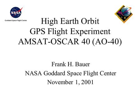 Goddard Space Flight Center High Earth Orbit GPS Flight Experiment AMSAT-OSCAR 40 (AO-40) Frank H. Bauer NASA Goddard Space Flight Center November 1, 2001.