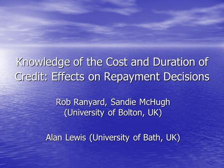 Knowledge of the Cost and Duration of Credit: Effects on Repayment Decisions Rob Ranyard, Sandie McHugh (University of Bolton, UK) Alan Lewis (University.