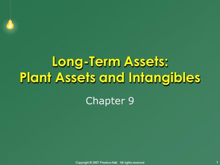 Copyright © 2007 Prentice-Hall. All rights reserved 1 Long-Term Assets: Plant Assets and Intangibles Chapter 9.