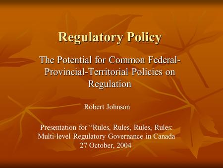 "Regulatory Policy The Potential for Common Federal- Provincial-Territorial Policies on Regulation Robert Johnson Presentation for ""Rules, Rules, Rules,"