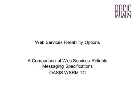 Web Services Reliability Options A Comparison of Web Services Reliable Messaging Specifications OASIS WSRM TC.