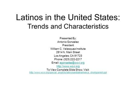 Latinos in the United States: Trends and Characteristics Presented By: Antonio Gonzalez President William C. Velasquez Institute 2914 N. Main Street Los.