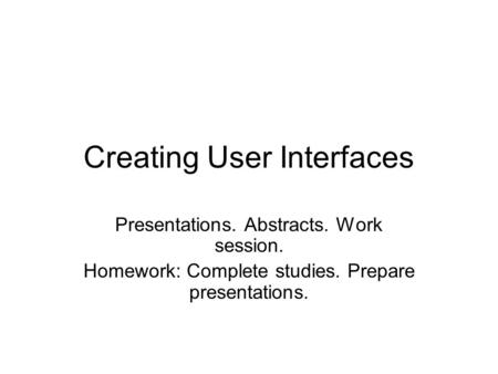 Creating User Interfaces Presentations. Abstracts. Work session. Homework: Complete studies. Prepare presentations.