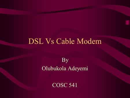 DSL Vs Cable Modem By Olubukola Adeyemi COSC 541.