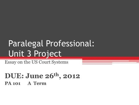 Paralegal Professional: Unit 3 Project Essay on the US Court Systems DUE: June 26 th, 2012 PA 101 A Term.