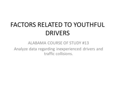 FACTORS RELATED TO YOUTHFUL DRIVERS ALABAMA COURSE OF STUDY #13 Analyze data regarding inexperienced drivers and traffic collisions.