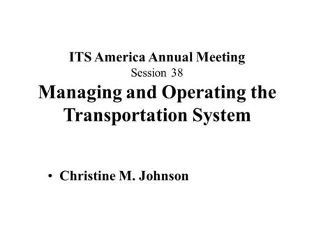 ITS America Annual Meeting Session 38 Managing and Operating the Transportation System Christine M. Johnson.