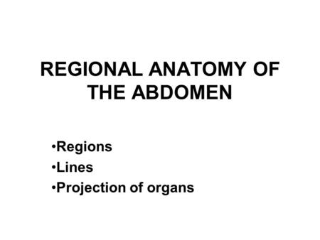 REGIONAL ANATOMY OF THE ABDOMEN Regions Lines Projection of organs.