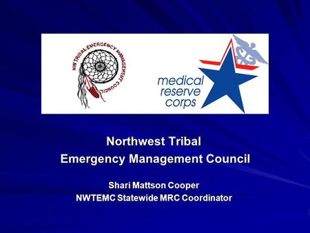 Northwest Tribal Emergency Management Council Emergency Management Council Shari Mattson Cooper NWTEMC Statewide MRC Coordinator.