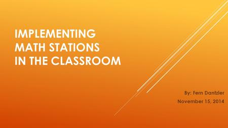 IMPLEMENTING MATH STATIONS IN THE CLASSROOM By: Fern Dantzler November 15, 2014.