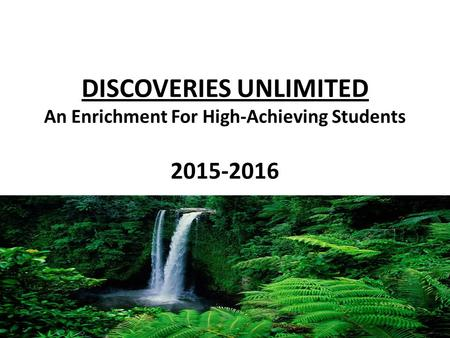 DISCOVERIES UNLIMITED An Enrichment For High-Achieving Students 2015-2016.