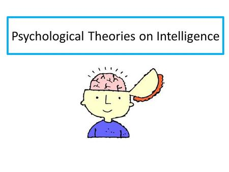 Psychological Theories on Intelligence. Defining INTELLIGENCE: a general term referring to the ability or abilities involved in learning an adaptive behavior.