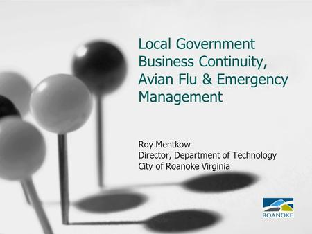 Local Government Business Continuity, Avian Flu & Emergency Management Roy Mentkow Director, Department of Technology City of Roanoke Virginia.