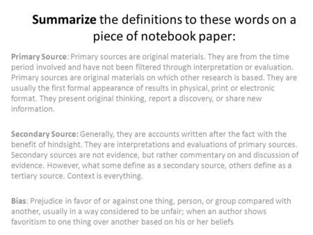 Summarize the definitions to these words on a piece of notebook paper: Primary Source: Primary sources are original materials. They are from the time period.