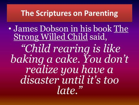 "The Scriptures on Parenting James Dobson in his book The Strong Willed Child said, ""Child rearing is like baking a cake. You don't realize you have a disaster."