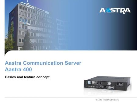 © Aastra Telecom Schweiz AG Aastra Communication Server Aastra 400 Basics and feature concept.