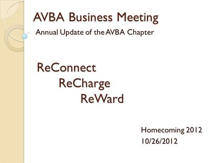 AVBA Business Meeting Annual Update of the AVBA Chapter Homecoming 2012 10/26/2012 ReConnectReChargeReWard.