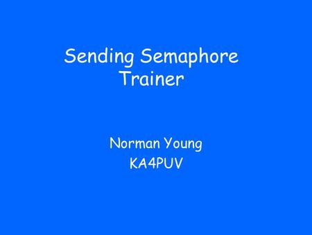 Sending Semaphore Trainer Norman Young KA4PUV. How to Use this Trainer It is easy enough to learn to recognize a semaphore signal, but when you send the.