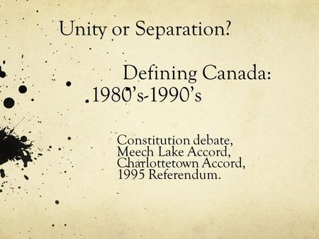 Unity or Separation? Defining Canada: 1980's-1990's Constitution debate, Meech Lake Accord, Charlottetown Accord, 1995 Referendum.