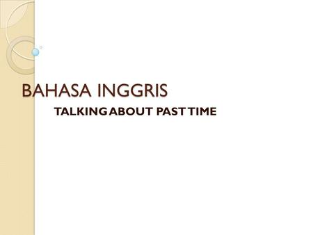 BAHASA INGGRIS TALKING ABOUT PAST TIME. PAST TENSE It began and ended in the past Things to remember Verb 2 : bought, cut, stopped, walked, etc Linking.