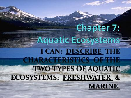 I CAN: DESCRIBE THE CHARACTERISTICS OF THE TWO TYPES OF AQUATIC ECOSYSTEMS: FRESHWATER & MARINE.