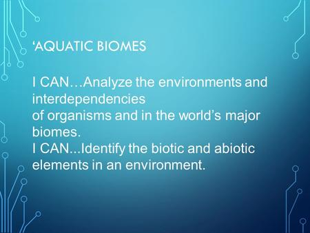 'AQUATIC BIOMES I CAN…Analyze the environments and interdependencies of organisms and in the world's major biomes. I CAN...Identify the biotic and abiotic.