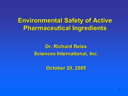 1 Dr. Richard Reiss Sciences International, Inc. October 20, 2005 Environmental Safety of Active Pharmaceutical Ingredients.