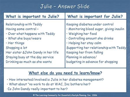 Julie – Answer Slide What is important to Julie? What is important for Julie? What else do you need to learn/know? Relationship with Teddy Having some.