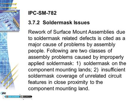 IPC-SM-782 3.7.2 Soldermask Issues Rework of Surface Mount Assemblies due to soldermask related defects is cited as a major cause of problems by assembly.