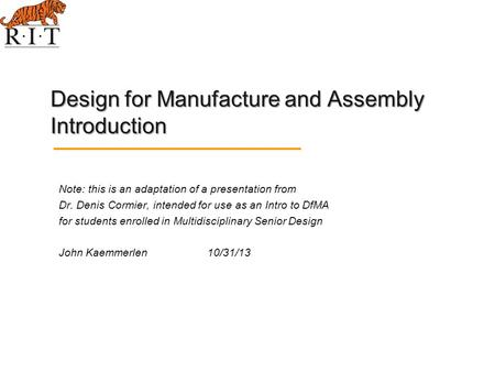 Design for Manufacture and Assembly Introduction Note: this is an adaptation of a presentation from Dr. Denis Cormier, intended for use as an Intro to.