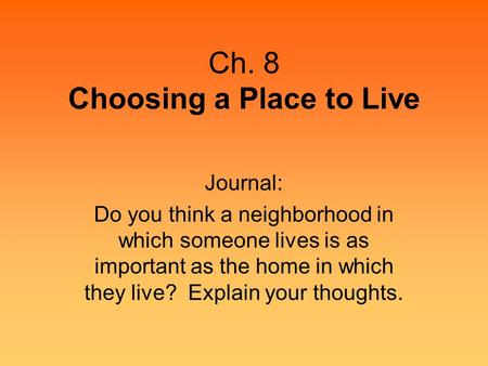 Ch. 8 Choosing a Place to Live Journal: Do you think a neighborhood in which someone lives is as important as the home in which they live? Explain your.