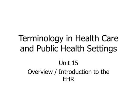 Terminology in Health Care and Public Health Settings Unit 15 Overview / Introduction to the EHR.