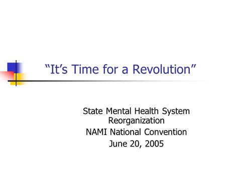 """It's Time for a Revolution"" State Mental Health System Reorganization NAMI National Convention June 20, 2005."