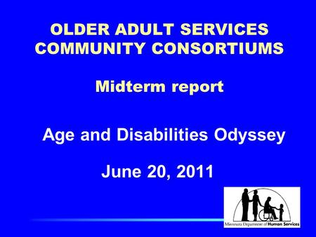 OLDER ADULT SERVICES COMMUNITY CONSORTIUMS Midterm report Age and Disabilities Odyssey June 20, 2011.