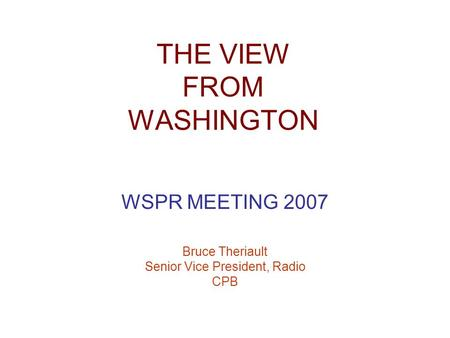 THE VIEW FROM WASHINGTON WSPR MEETING 2007 Bruce Theriault Senior Vice President, Radio CPB.