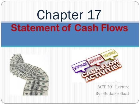 Statement of Cash Flows ACT 201 Lecture By: Ms. Adina Malik Chapter 17.