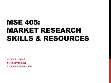 MSE 405: MARKET RESEARCH SKILLS & RESOURCES JUNE 8, 2015 ANIA DYMARZ