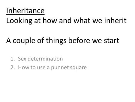 Inheritance Looking at how and what we inherit A couple of things before we start 1.Sex determination 2.How to use a punnet square.
