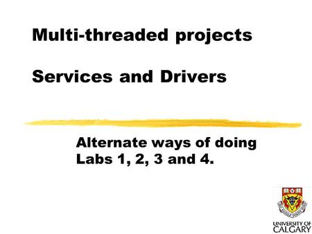 Multi-threaded projects Services and Drivers Alternate ways of doing Labs 1, 2, 3 and 4.