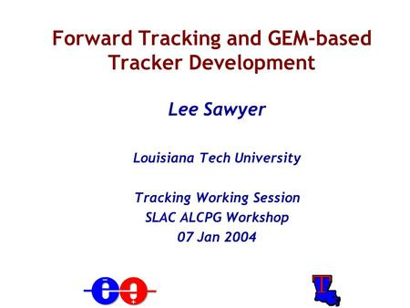 Forward Tracking and GEM-based Tracker Development Lee Sawyer Louisiana Tech University Tracking Working Session SLAC ALCPG Workshop 07 Jan 2004.