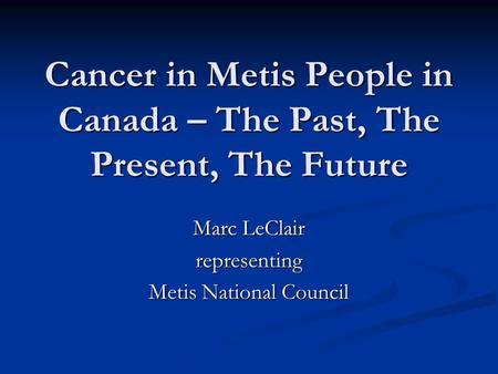 Cancer in Metis People in Canada – The Past, The Present, The Future Marc LeClair representing Metis National Council.