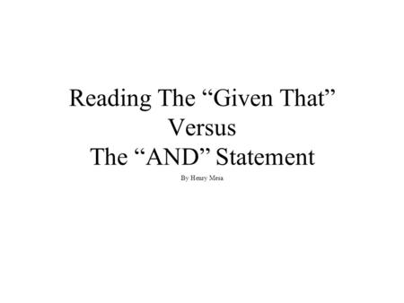 "Reading The ""Given That"" Versus The ""AND"" Statement By Henry Mesa."