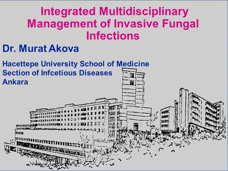 Integrated Multidisciplinary Management of Invasive Fungal Infections Dr. Murat Akova Hacettepe University School of Medicine Section of Infcetious Diseases.