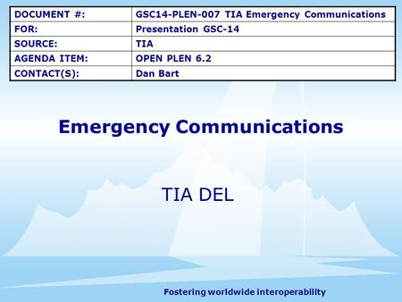 Fostering worldwide interoperability Emergency Communications TIA DEL DOCUMENT #:GSC14-PLEN-007 TIA Emergency Communications FOR:Presentation GSC-14 SOURCE:TIA.