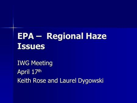 EPA – Regional Haze Issues IWG Meeting April 17 th Keith Rose and Laurel Dygowski.