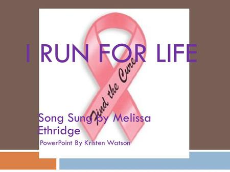 I RUN FOR LIFE Song Sung by Melissa Ethridge PowerPoint By Kristen Watson.