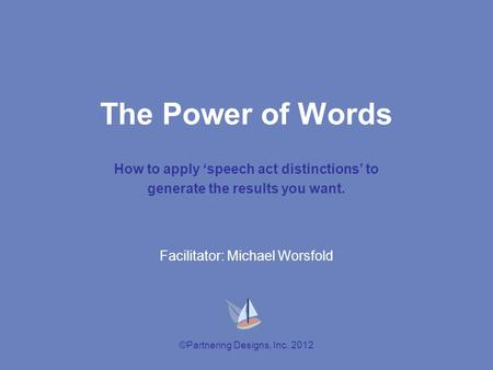 ©Partnering Designs, Inc. 2012 The Power of Words How to apply 'speech act distinctions' to generate the results you want. Facilitator: Michael Worsfold.